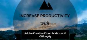 5 Tips to Increase Productivity When you Use Adobe Creative Cloud and Microsoft Office365