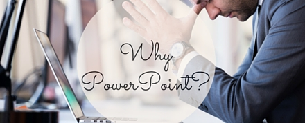 Why PowerPoint-